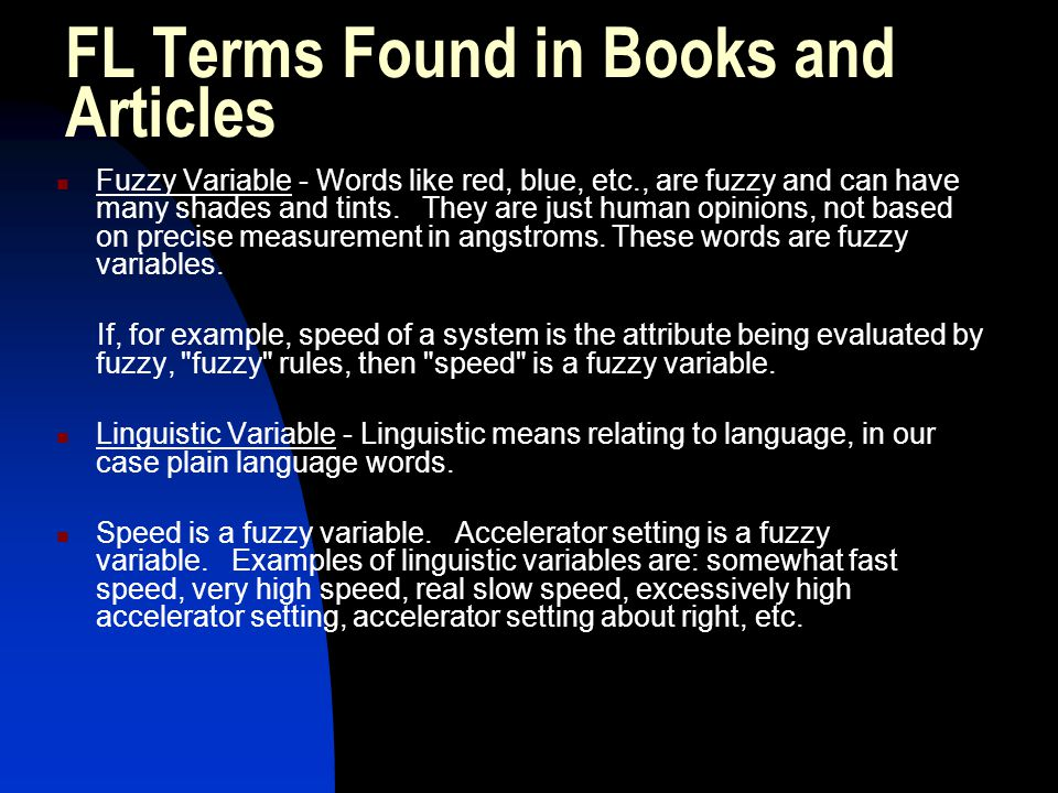 FL Terms Found in Books and Articles Fuzzy Variable - Words like red, blue, etc., are fuzzy and can have many shades and tints. They are just human op