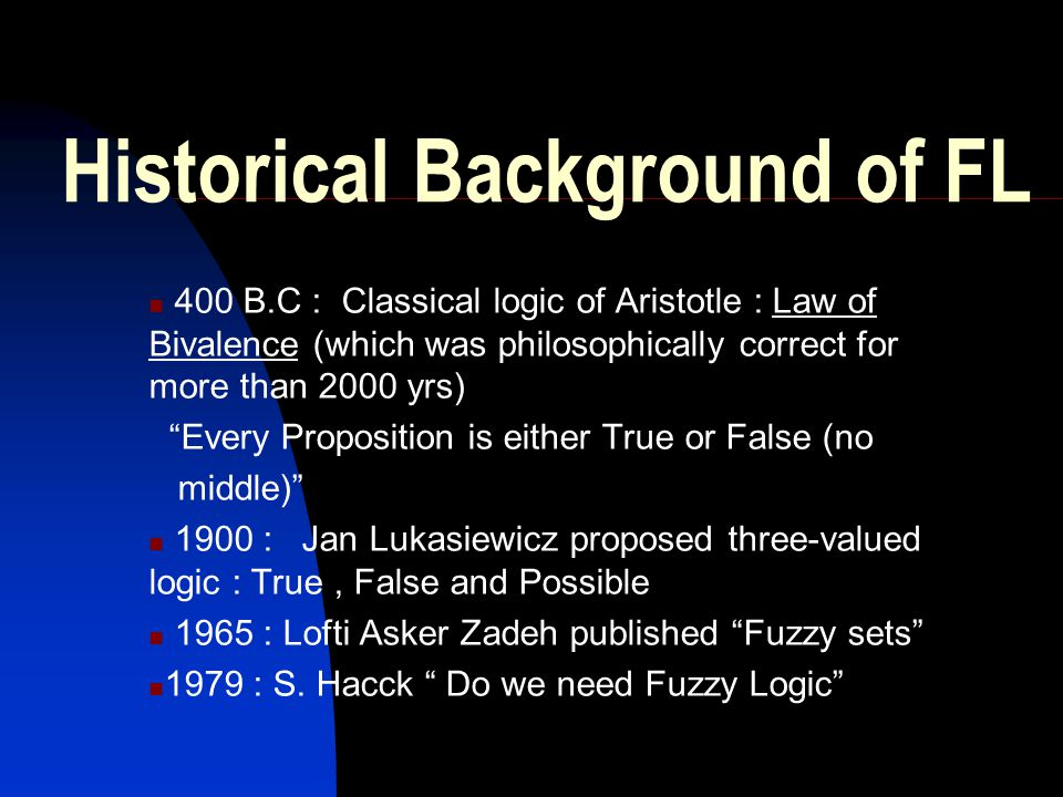 "Historical Background of FL 400 B.C : Classical logic of Aristotle : Law of Bivalence (which was philosophically correct for more than 2000 yrs) ""Ever"