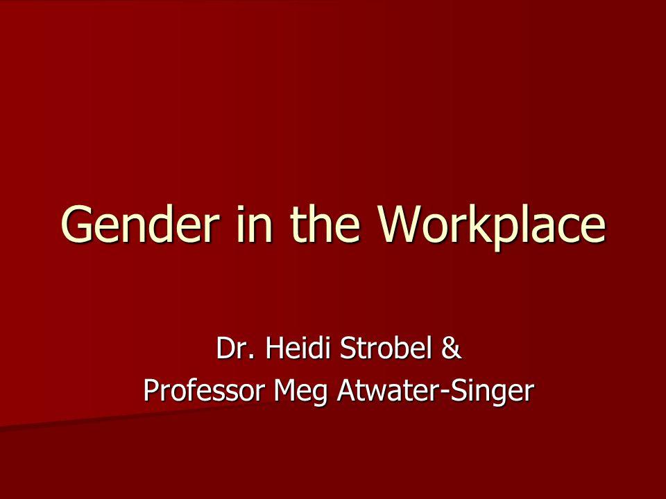 Gender in the Workplace Dr. Heidi Strobel & Professor Meg Atwater-Singer