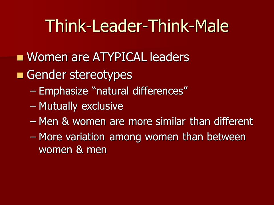 """Think-Leader-Think-Male Women are ATYPICAL leaders Women are ATYPICAL leaders Gender stereotypes Gender stereotypes –Emphasize """"natural differences"""" –"""