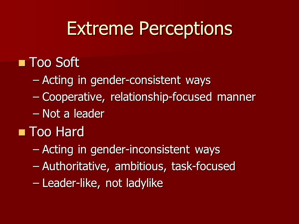 Extreme Perceptions Too Soft Too Soft –Acting in gender-consistent ways –Cooperative, relationship-focused manner –Not a leader Too Hard Too Hard –Act