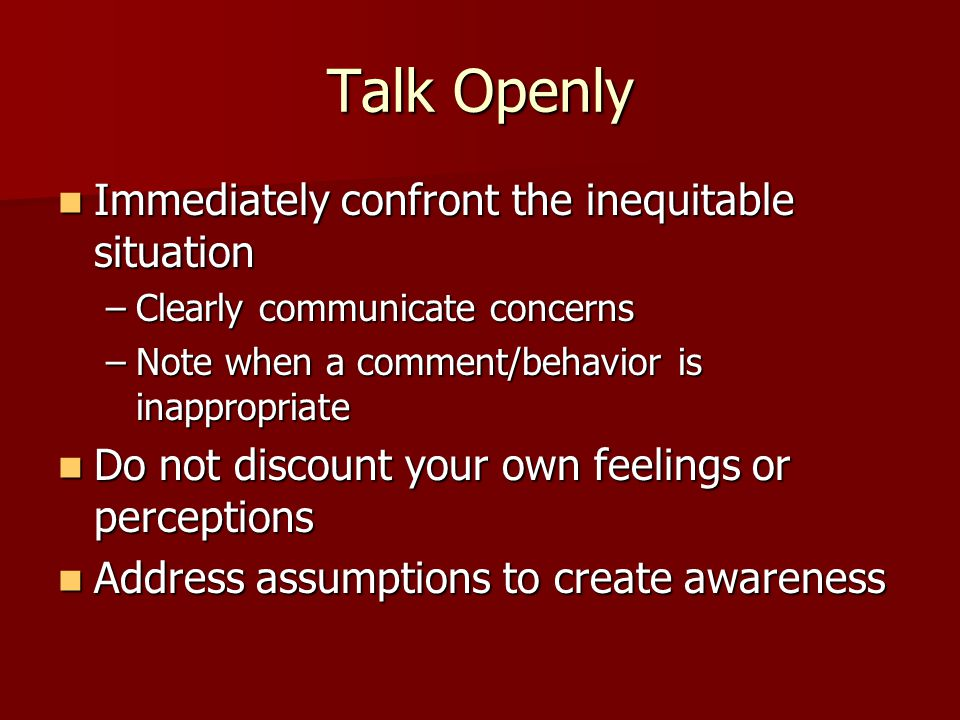 Talk Openly Immediately confront the inequitable situation Immediately confront the inequitable situation –Clearly communicate concerns –Note when a c