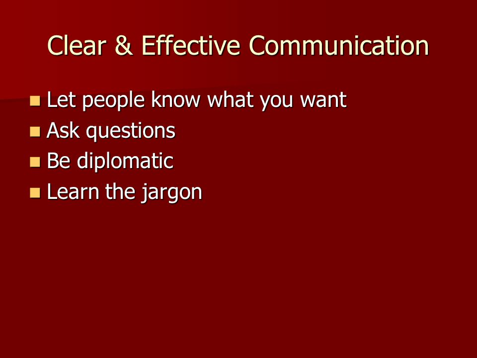 Clear & Effective Communication Let people know what you want Let people know what you want Ask questions Ask questions Be diplomatic Be diplomatic Le