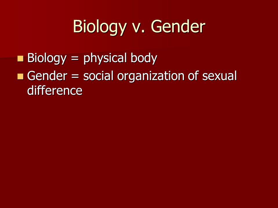 Biology v. Gender Biology = physical body Biology = physical body Gender = social organization of sexual difference Gender = social organization of se