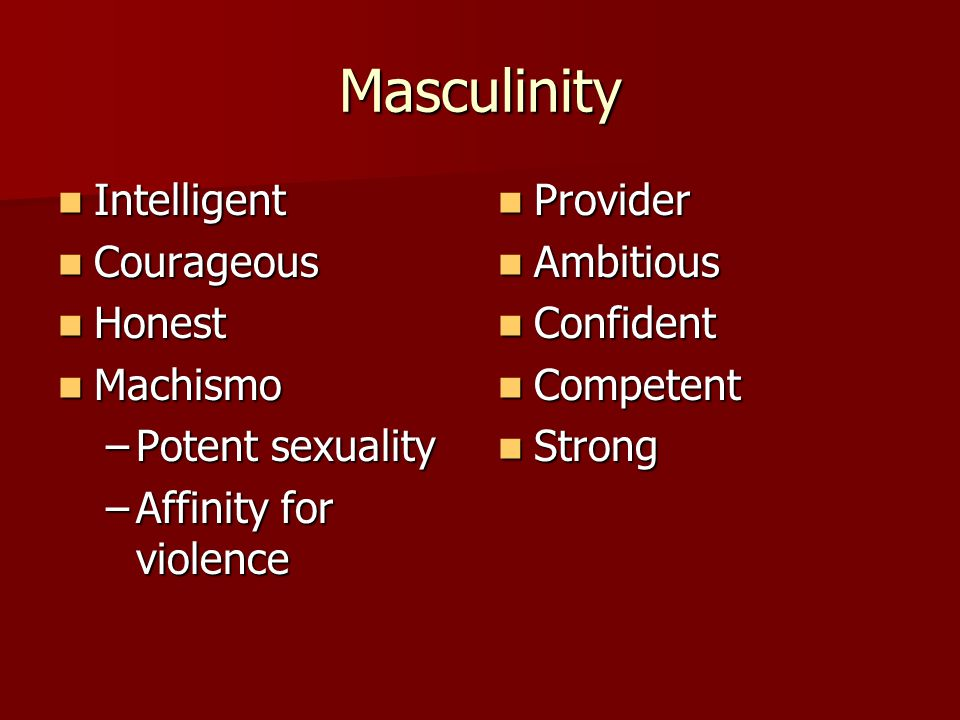 Masculinity Intelligent Intelligent Courageous Courageous Honest Honest Machismo Machismo –Potent sexuality –Affinity for violence Provider Provider A