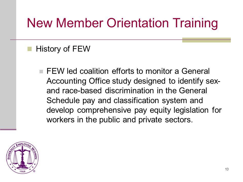 14 New Member Orientation Training History of FEW FEW's President testified on Diversity in the Senior Executive Service. FEW participated in the National Task Force to End Sexual and Domestic Violence Against Women Act.
