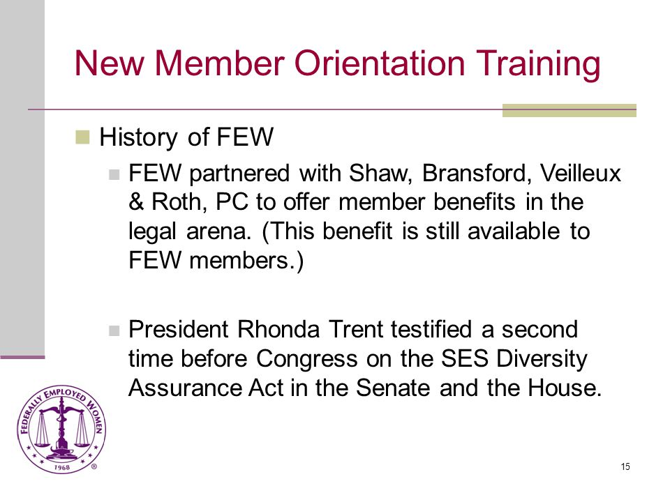 15 New Member Orientation Training History of FEW FEW partnered with Shaw, Bransford, Veilleux & Roth, PC to offer member benefits in the legal arena.