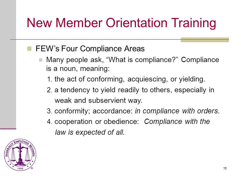 18 New Member Orientation Training FEW's Four Compliance Areas Many people ask, What is compliance Compliance is a noun, meaning: 1.