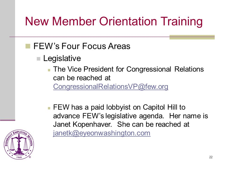22 New Member Orientation Training FEW's Four Focus Areas Legislative The Vice President for Congressional Relations can be reached at CongressionalRelationsVP@few.org CongressionalRelationsVP@few.org FEW has a paid lobbyist on Capitol Hill to advance FEW's legislative agenda.