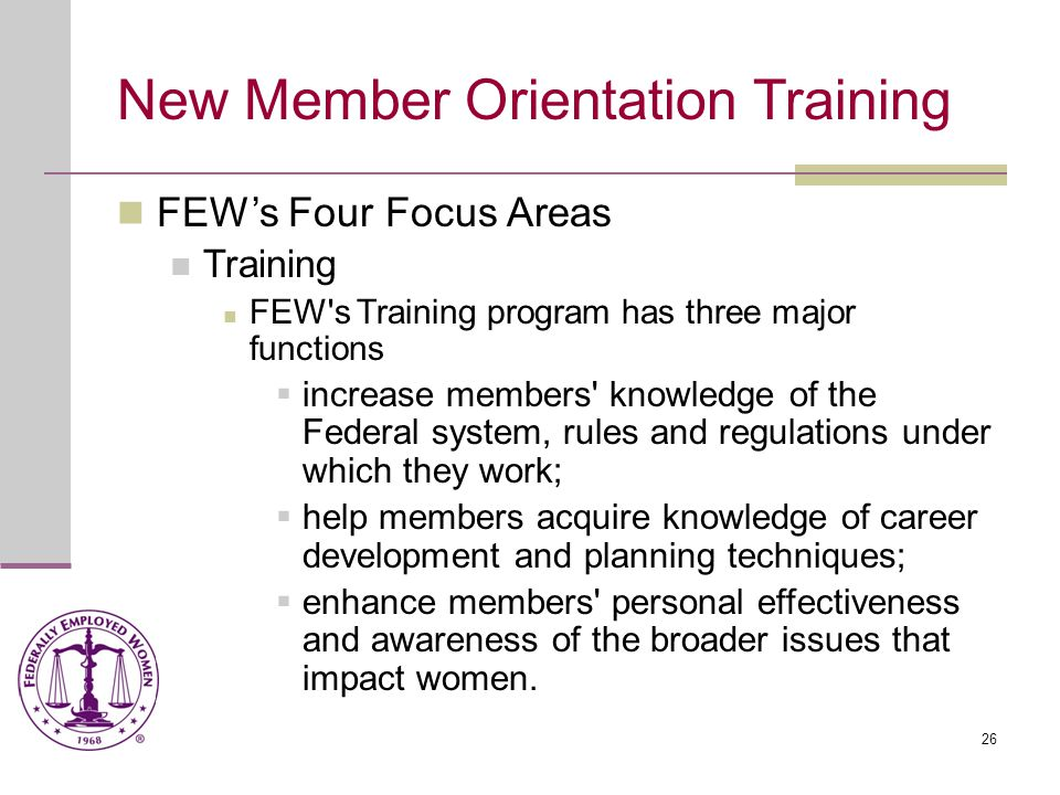 26 New Member Orientation Training FEW's Four Focus Areas Training FEW s Training program has three major functions  increase members knowledge of the Federal system, rules and regulations under which they work;  help members acquire knowledge of career development and planning techniques;  enhance members personal effectiveness and awareness of the broader issues that impact women.