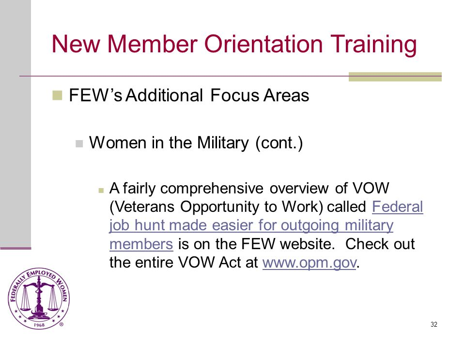 32 New Member Orientation Training FEW's Additional Focus Areas Women in the Military (cont.) A fairly comprehensive overview of VOW (Veterans Opportunity to Work) called Federal job hunt made easier for outgoing military members is on the FEW website.