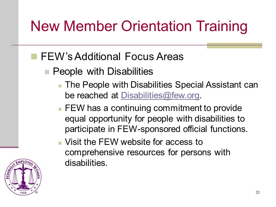 33 New Member Orientation Training FEW's Additional Focus Areas People with Disabilities The People with Disabilities Special Assistant can be reached at Disabilities@few.org.Disabilities@few.org FEW has a continuing commitment to provide equal opportunity for people with disabilities to participate in FEW-sponsored official functions.