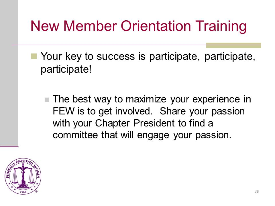 36 New Member Orientation Training Your key to success is participate, participate, participate.