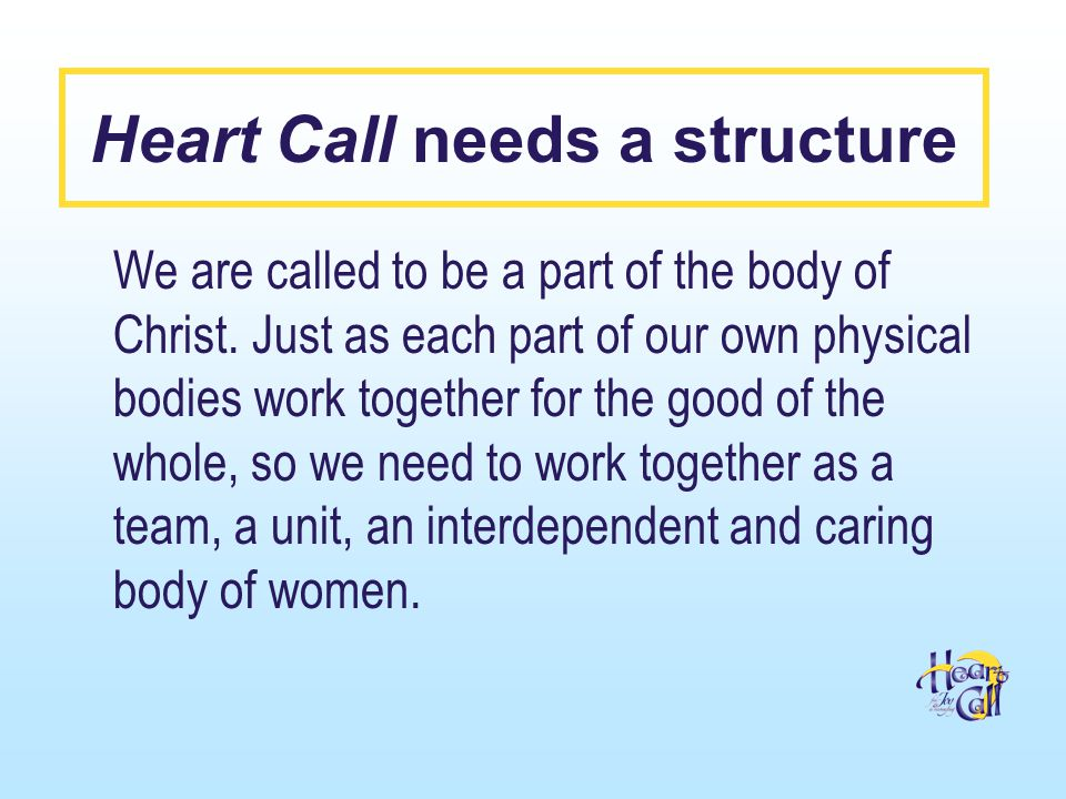 Heart Call needs a structure We are called to be a part of the body of Christ.