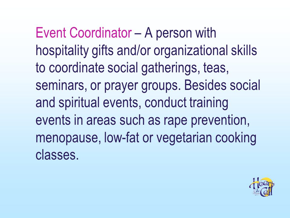 Event Coordinator – A person with hospitality gifts and/or organizational skills to coordinate social gatherings, teas, seminars, or prayer groups.