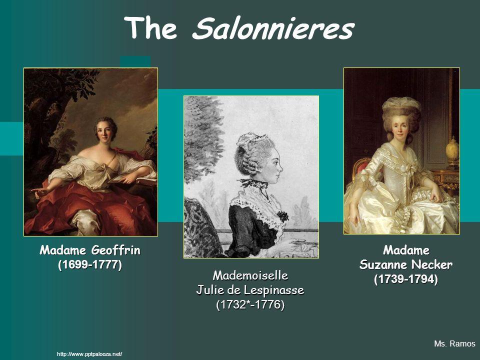 The Salonnieres Madame Geoffrin (1699-1777) Mademoiselle Julie de Lespinasse (1732*-1776) Madame Suzanne Necker (1739-1794) http://www.pptpalooza.net/ Ms.