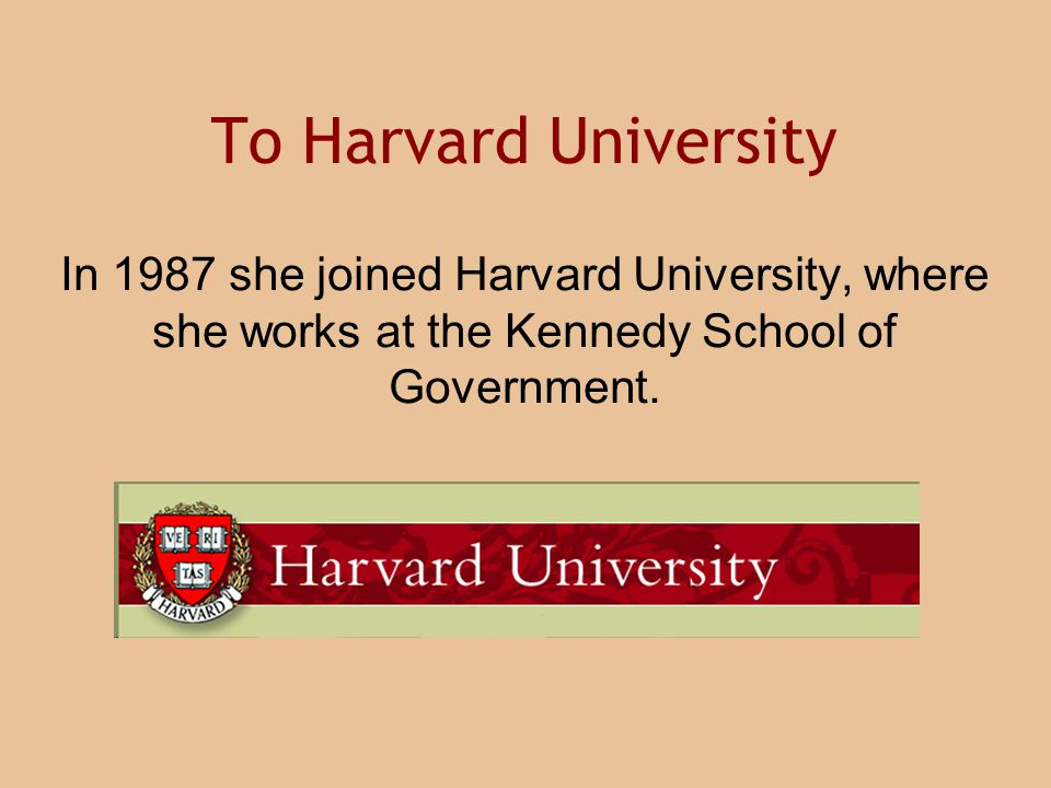 To Harvard University In 1987 she joined Harvard University, where she works at the Kennedy School of Government.