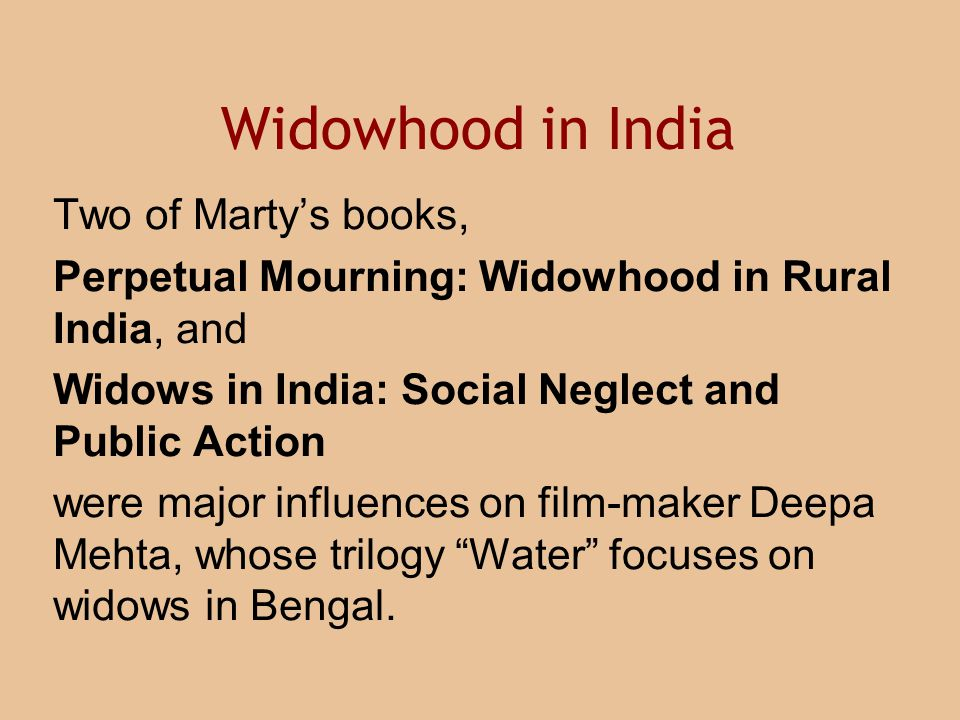 Widowhood in India Two of Marty's books, Perpetual Mourning: Widowhood in Rural India, and Widows in India: Social Neglect and Public Action were major influences on film-maker Deepa Mehta, whose trilogy Water focuses on widows in Bengal.