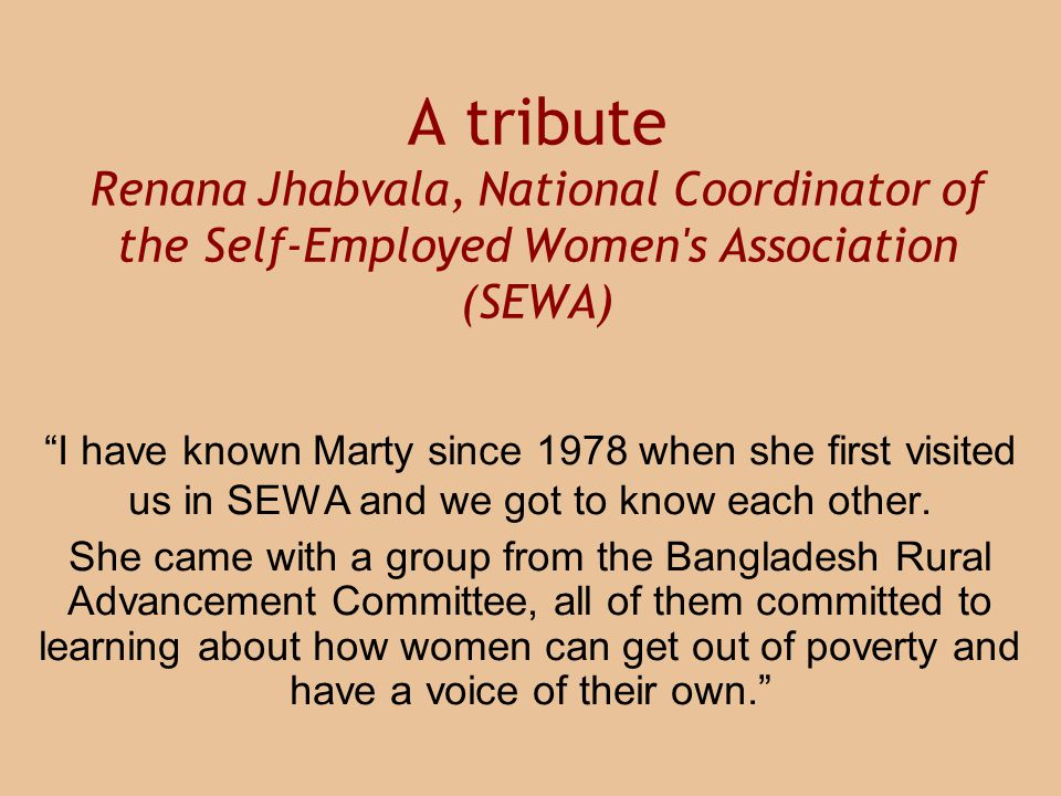 A tribute Renana Jhabvala, National Coordinator of the Self-Employed Women s Association (SEWA) I have known Marty since 1978 when she first visited us in SEWA and we got to know each other.