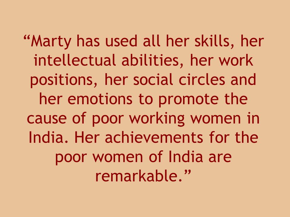 Marty has used all her skills, her intellectual abilities, her work positions, her social circles and her emotions to promote the cause of poor working women in India.