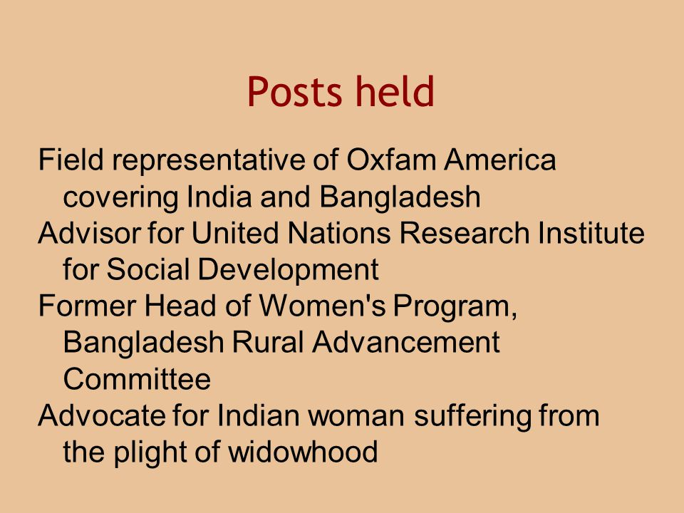 Field representative of Oxfam America covering India and Bangladesh Advisor for United Nations Research Institute for Social Development Former Head of Women s Program, Bangladesh Rural Advancement Committee Advocate for Indian woman suffering from the plight of widowhood