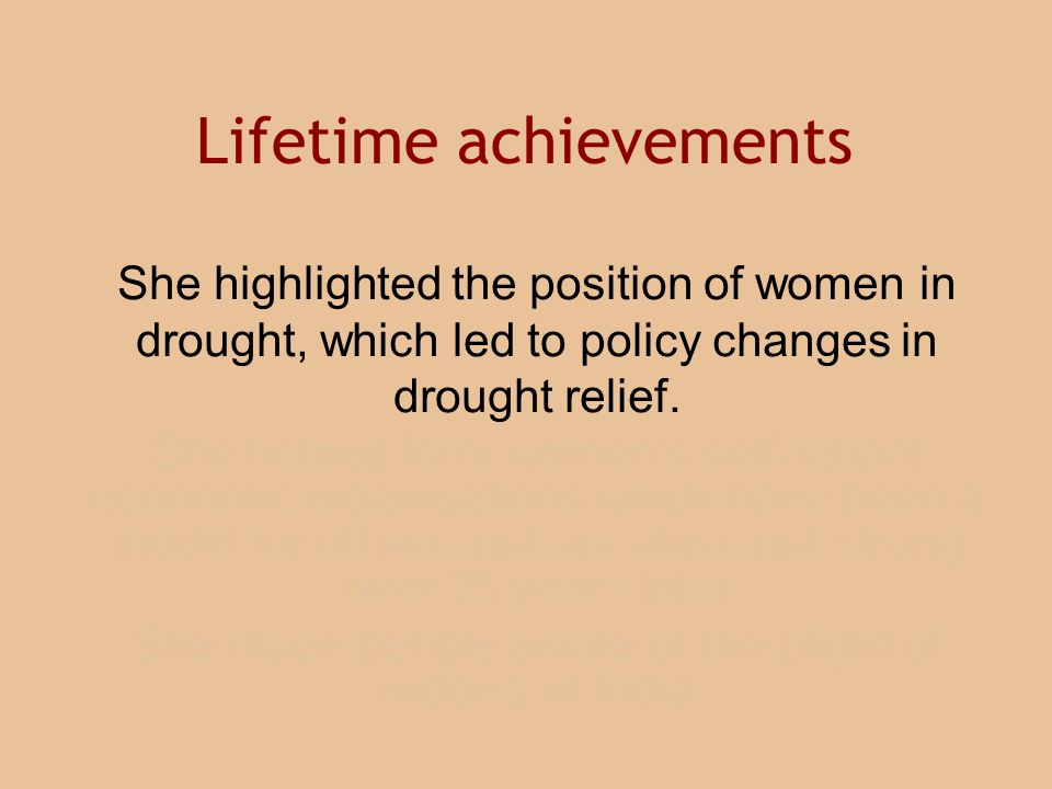 She highlighted the position of women in drought, which led to policy changes in drought relief. She helped form women's self-reliant economic organis