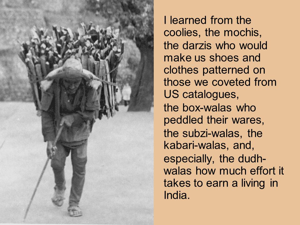I learned from the coolies, the mochis, the darzis who would make us shoes and clothes patterned on those we coveted from US catalogues, the box-walas who peddled their wares, the subzi-walas, the kabari-walas, and, especially, the dudh- walas how much effort it takes to earn a living in India.