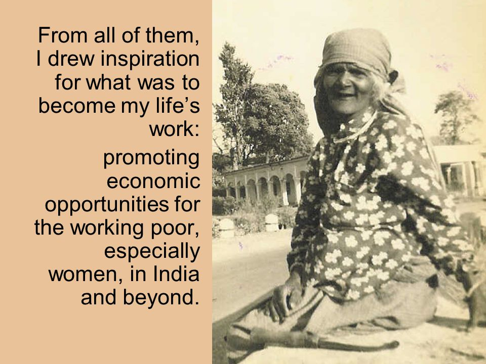 From all of them, I drew inspiration for what was to become my life's work: promoting economic opportunities for the working poor, especially women, in India and beyond.