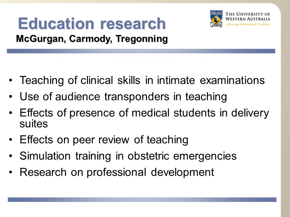 Education research McGurgan, Carmody, Tregonning Teaching of clinical skills in intimate examinations Use of audience transponders in teaching Effects of presence of medical students in delivery suites Effects on peer review of teaching Simulation training in obstetric emergencies Research on professional development