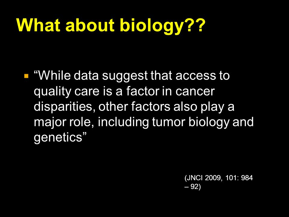 """What about biology??  """"While data suggest that access to quality care is a factor in cancer disparities, other factors also play a major role, includ"""