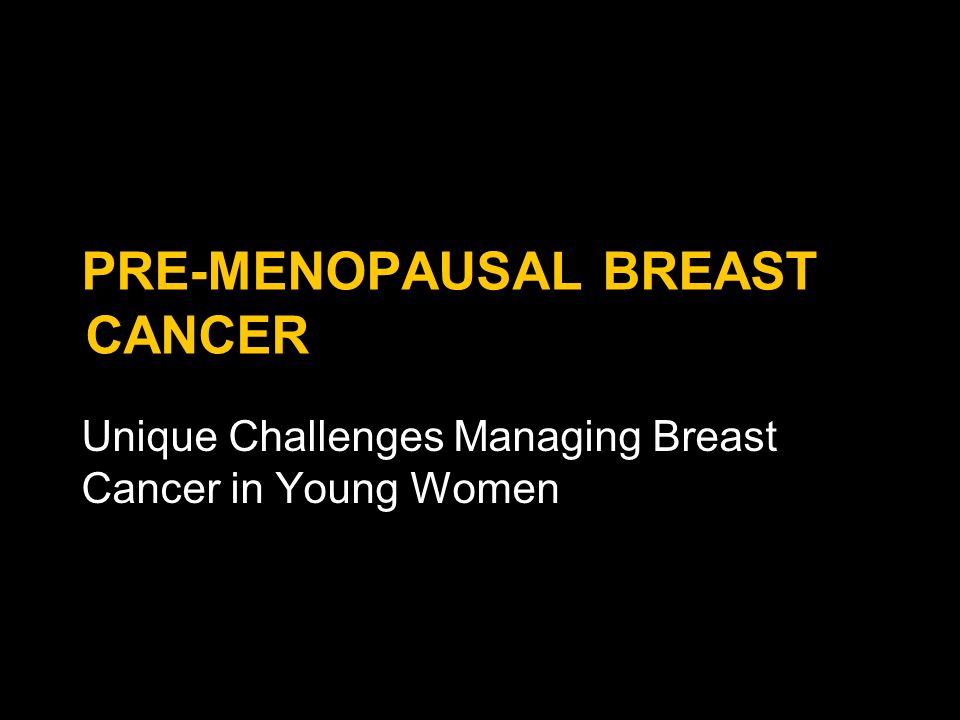 PRE-MENOPAUSAL BREAST CANCER Unique Challenges Managing Breast Cancer in Young Women