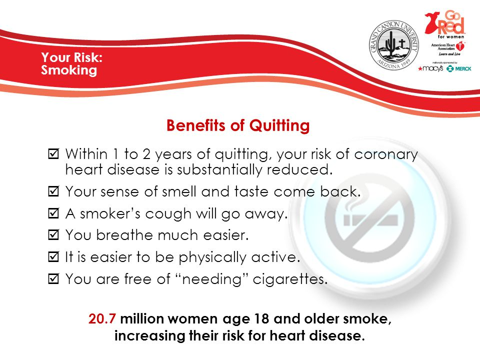 Your Risk: Smoking Benefits of Quitting  Within 1 to 2 years of quitting, your risk of coronary heart disease is substantially reduced.  Your sense