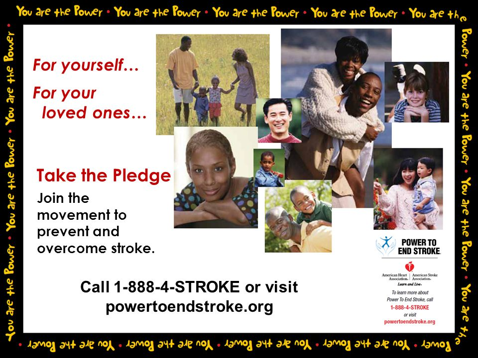 Take the Pledge Join the movement to prevent and overcome stroke. For yourself… For your loved ones… Call 1-888-4-STROKE or visit powertoendstroke.org