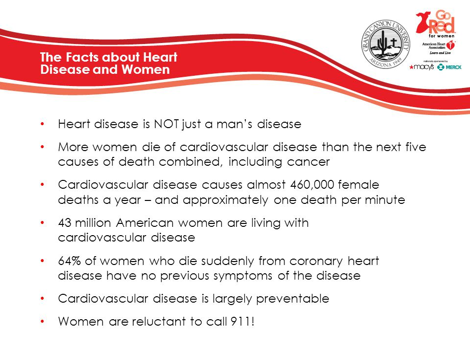 The Facts about Heart Disease and Women Heart disease is NOT just a man's disease More women die of cardiovascular disease than the next five causes o