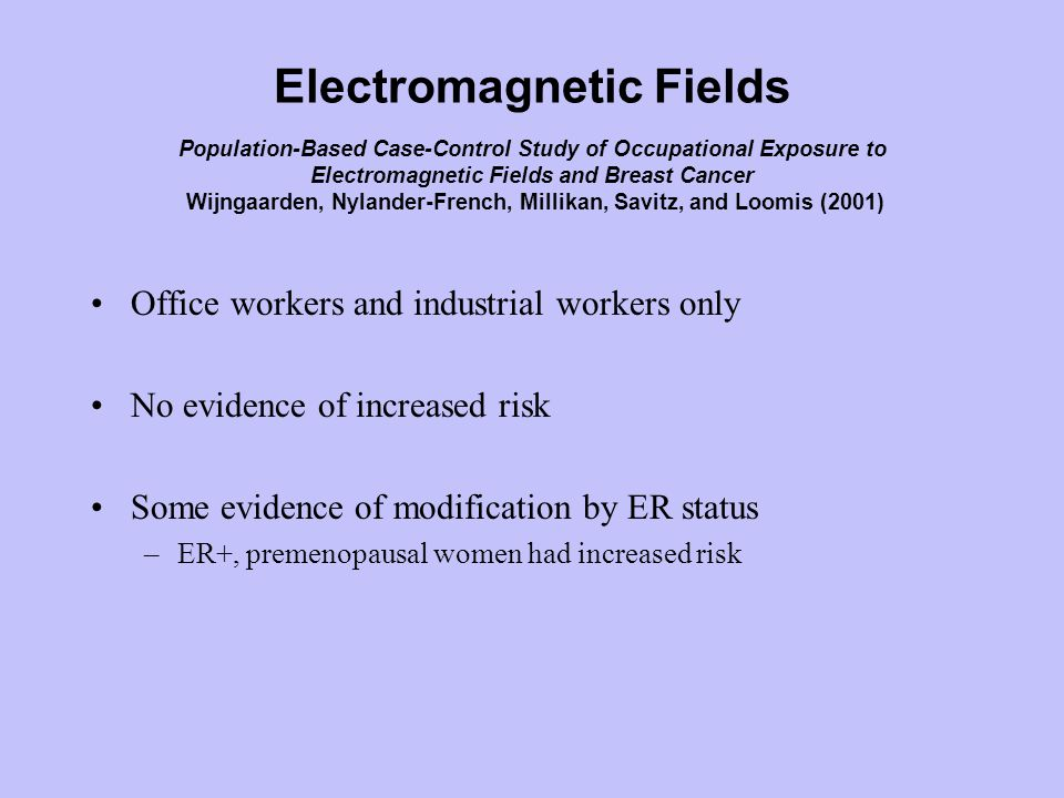 Electromagnetic Fields Population-Based Case-Control Study of Occupational Exposure to Electromagnetic Fields and Breast Cancer Wijngaarden, Nylander-French, Millikan, Savitz, and Loomis (2001) Office workers and industrial workers only No evidence of increased risk Some evidence of modification by ER status –ER+, premenopausal women had increased risk