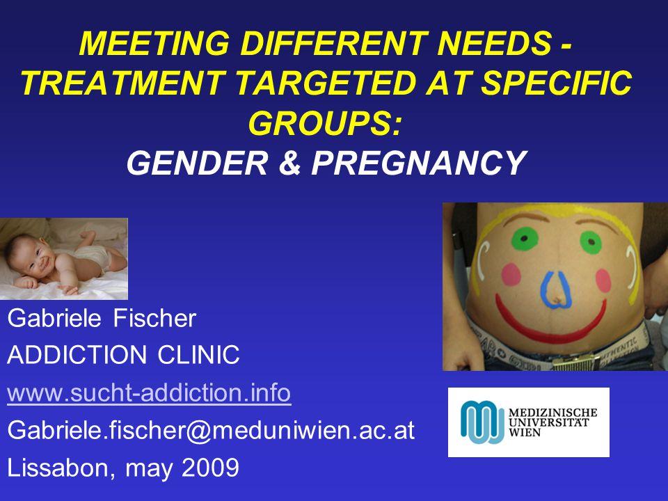MEETING DIFFERENT NEEDS - TREATMENT TARGETED AT SPECIFIC GROUPS: GENDER & PREGNANCY Gabriele Fischer ADDICTION CLINIC www.sucht-addiction.info Gabriel