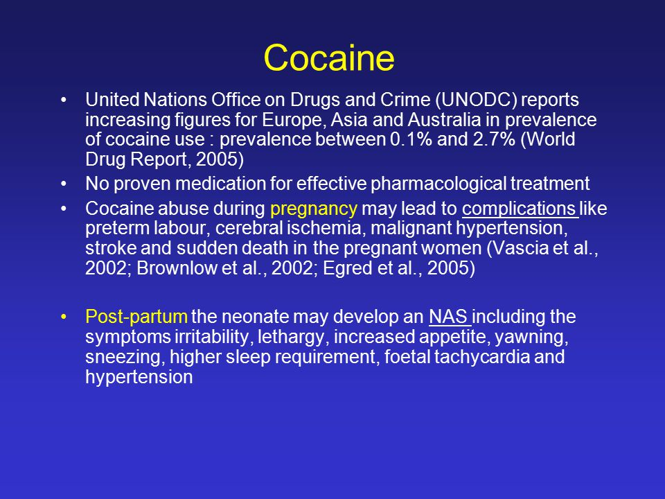 Cocaine United Nations Office on Drugs and Crime (UNODC) reports increasing figures for Europe, Asia and Australia in prevalence of cocaine use : prevalence between 0.1% and 2.7% (World Drug Report, 2005) No proven medication for effective pharmacological treatment Cocaine abuse during pregnancy may lead to complications like preterm labour, cerebral ischemia, malignant hypertension, stroke and sudden death in the pregnant women (Vascia et al., 2002; Brownlow et al., 2002; Egred et al., 2005) Post-partum the neonate may develop an NAS including the symptoms irritability, lethargy, increased appetite, yawning, sneezing, higher sleep requirement, foetal tachycardia and hypertension