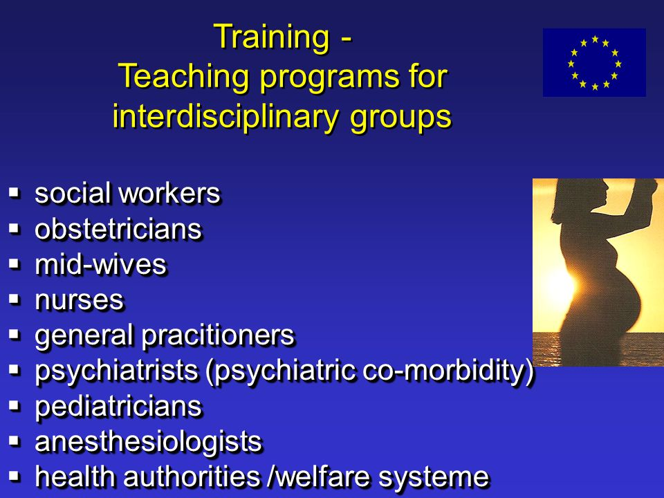 Training - Teaching programs for interdisciplinary groups  social workers  obstetricians  mid-wives  nurses  general pracitioners  psychiatrists (psychiatric co-morbidity)  pediatricians  anesthesiologists  health authorities /welfare systeme  social workers  obstetricians  mid-wives  nurses  general pracitioners  psychiatrists (psychiatric co-morbidity)  pediatricians  anesthesiologists  health authorities /welfare systeme