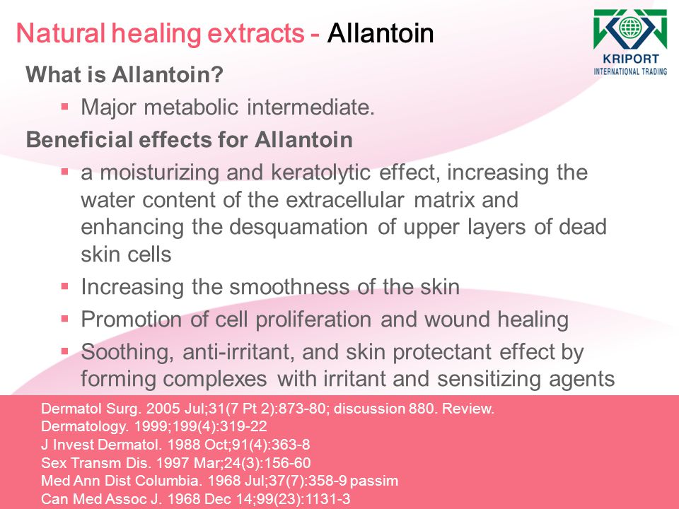 Natural healing extracts - Allantoin What is Allantoin?  Major metabolic intermediate. Beneficial effects for Allantoin  a moisturizing and keratoly