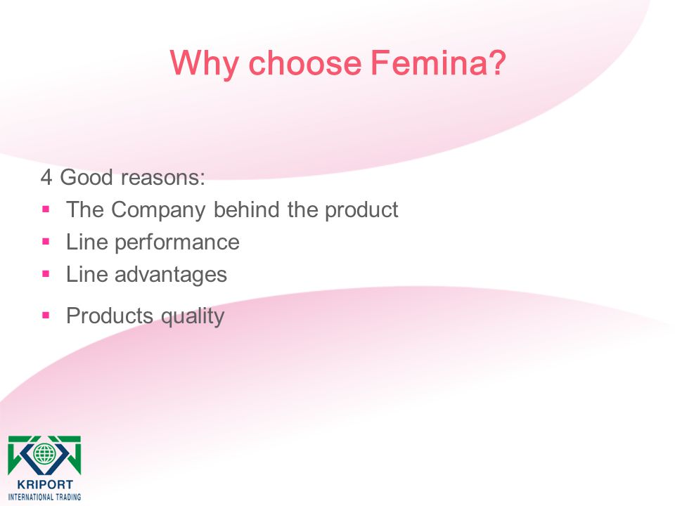 Why choose Femina? 4 Good reasons:  The Company behind the product  Line performance  Line advantages  Products quality