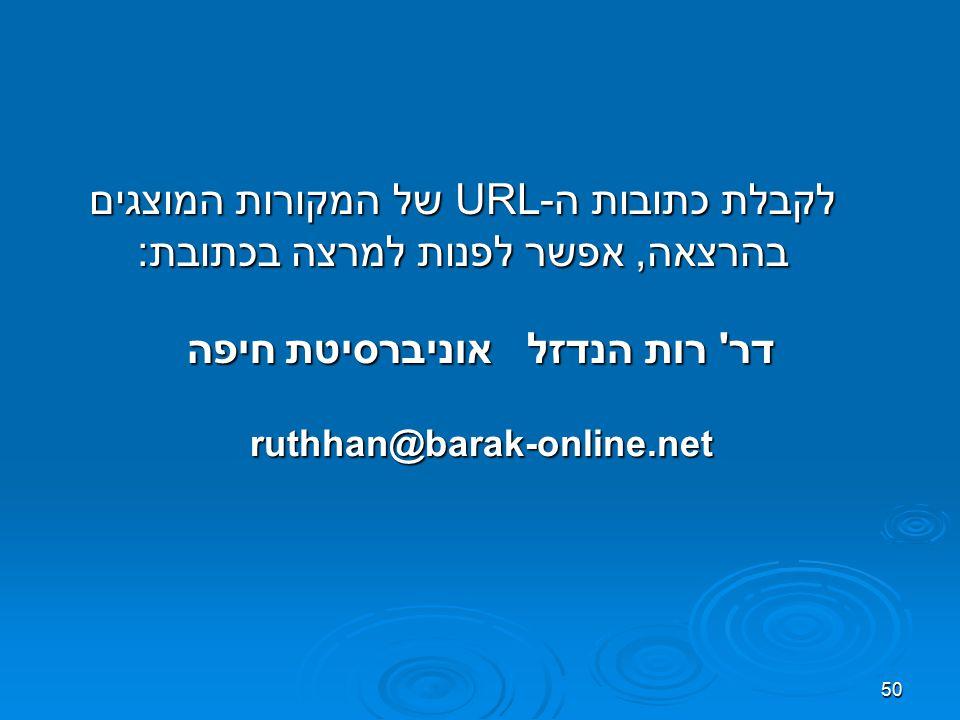 50 לקבלת כתובות ה-URL של המקורות המוצגים בהרצאה, אפשר לפנות למרצה בכתובת: דר רות הנדזל אוניברסיטת חיפה ruthhan@barak-online.net