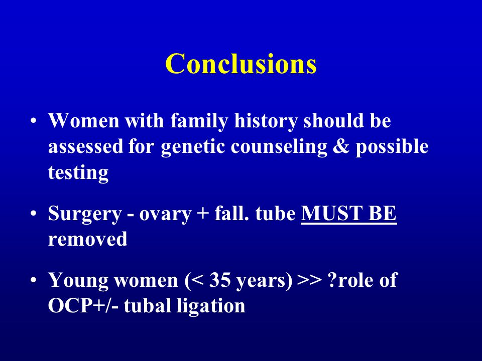 Conclusions Women with family history should be assessed for genetic counseling & possible testing Surgery - ovary + fall. tube MUST BE removed Young
