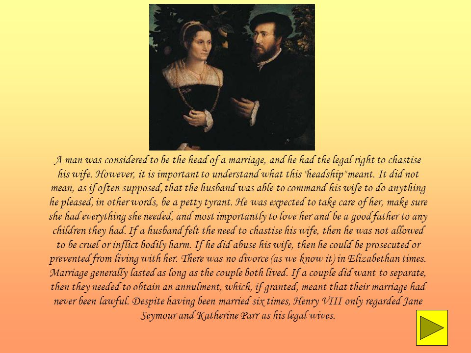 A man was considered to be the head of a marriage, and he had the legal right to chastise his wife.