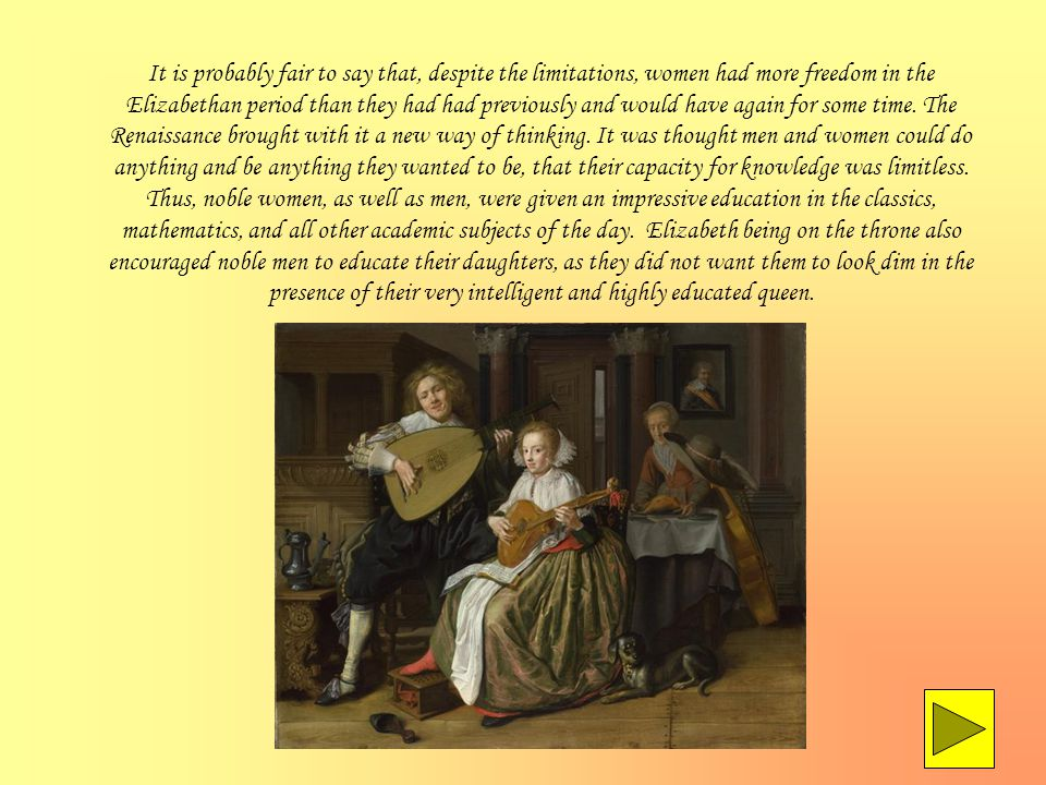 It is probably fair to say that, despite the limitations, women had more freedom in the Elizabethan period than they had had previously and would have again for some time.