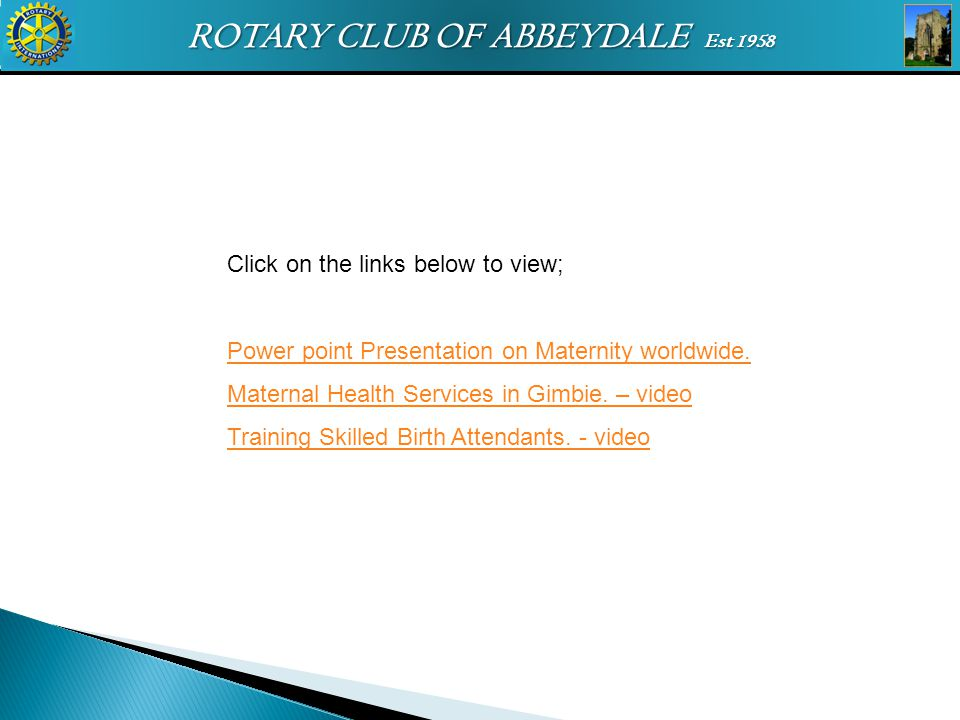 ROTARY CLUB OF ABBEYDALE Est 1958 Click on the links below to view; Power point Presentation on Maternity worldwide. Maternal Health Services in Gimbi