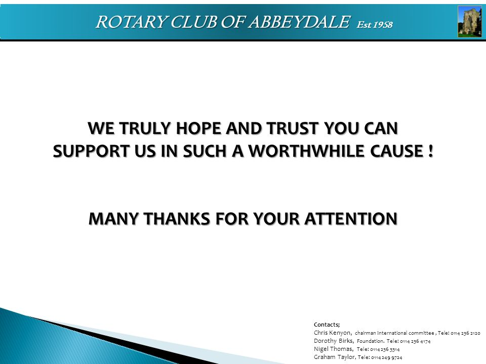 ROTARY CLUB OF ABBEYDALE Est 1958 WE TRULY HOPE AND TRUST YOU CAN SUPPORT US IN SUCH A WORTHWHILE CAUSE ! MANY THANKS FOR YOUR ATTENTION Contacts; Chr