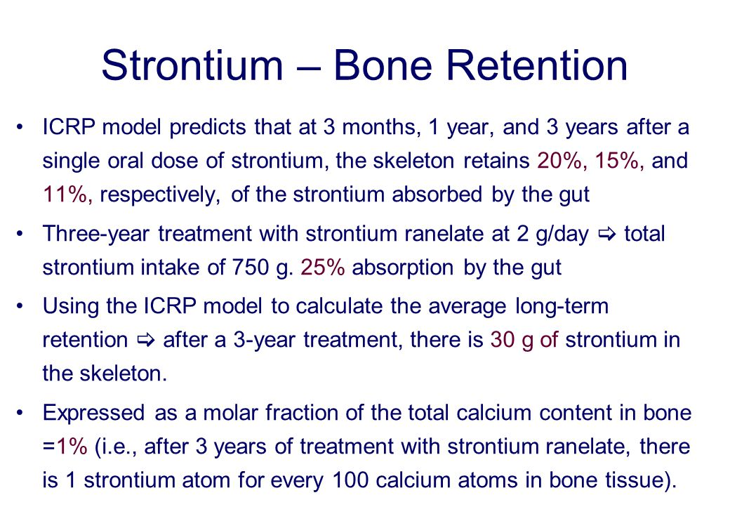 Strontium – Bone Retention ICRP model predicts that at 3 months, 1 year, and 3 years after a single oral dose of strontium, the skeleton retains 20%, 15%, and 11%, respectively, of the strontium absorbed by the gut Three-year treatment with strontium ranelate at 2 g/day  total strontium intake of 750 g.