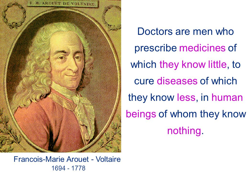 Doctors are men who prescribe medicines of which they know little, to cure diseases of which they know less, in human beings of whom they know nothing.