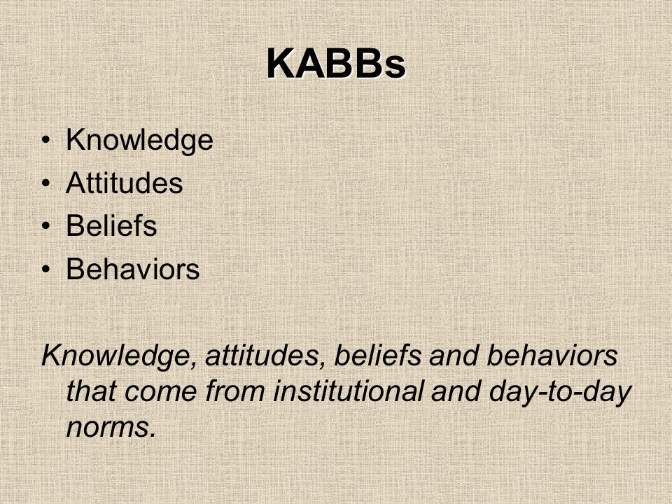 KABBs Knowledge Attitudes Beliefs Behaviors Knowledge, attitudes, beliefs and behaviors that come from institutional and day-to-day norms.