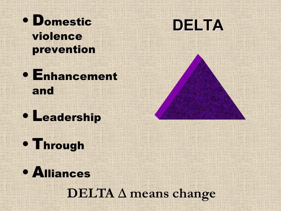 DELTA D omestic violence prevention E nhancement and L eadership T hrough A lliances DELTA  means change